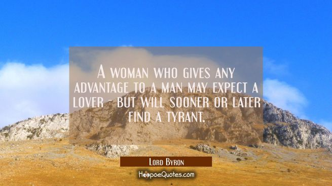 A woman who gives any advantage to a man may expect a lover - but will sooner or later find a tyran
