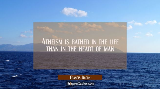 Atheism is rather in the life than in the heart of man