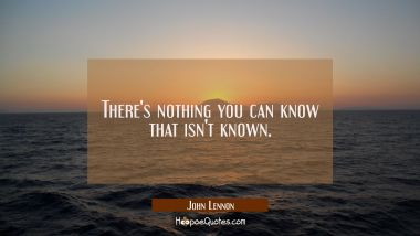 There's nothing you can know that isn't known.