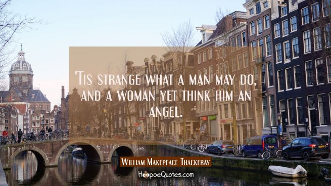 'Tis strange what a man may do, and a woman yet think him an angel.