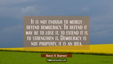 It is not enough to merely defend democracy. To defend it may be to lose it, to extend it is to str
