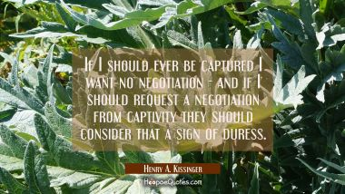 If I should ever be captured I want no negotiation - and if I should request a negotiation from cap