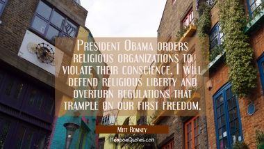 President Obama orders religious organizations to violate their conscience. I will defend religious