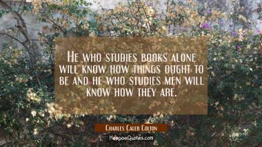 He who studies books alone will know how things ought to be and he who studies men will know how th