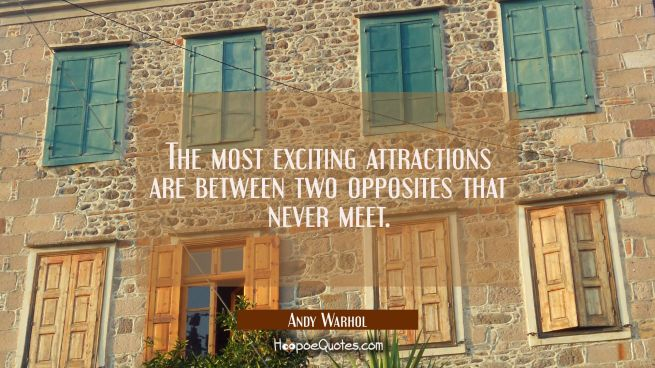 The most exciting attractions are between two opposites that never meet.