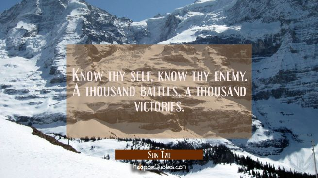 Know thy self know thy enemy. A thousand battles a thousand victories.