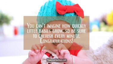 You can't imagine how quickly little babies grow, so be sure to cherish every minute. Congratulations! New Baby Quotes