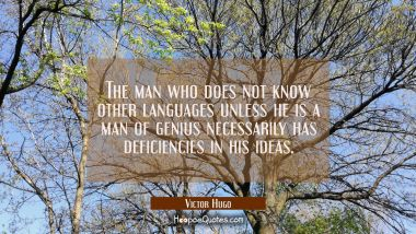 The man who does not know other languages unless he is a man of genius necessarily has deficiencies