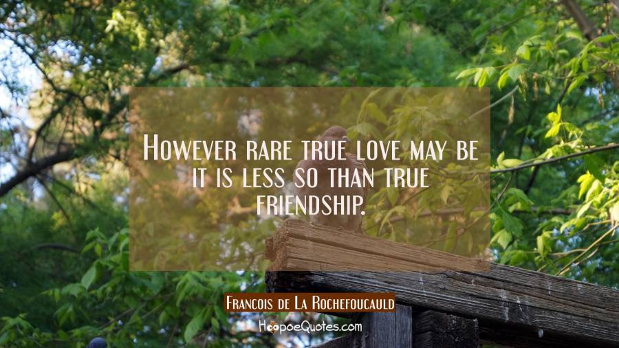 However rare true love may be it is less so than true friendship. Francois de La Rochefoucauld Quotes