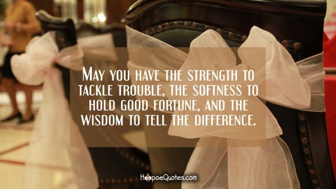 May you have the strength to tackle trouble, the softness to hold good fortune, and the wisdom to tell the difference.