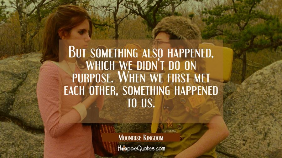 But something also happened, which we didn't do on purpose. When we first met each other, something happened to us. Movie Quotes Quotes