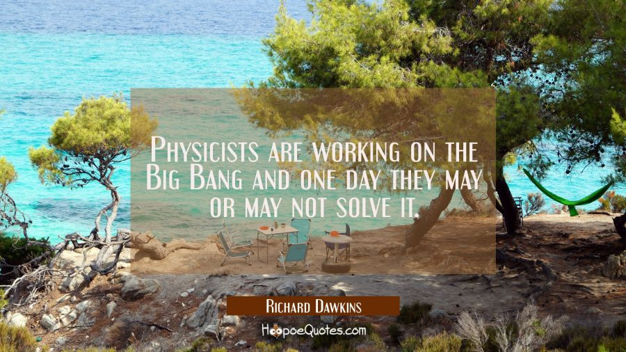 Physicists are working on the Big Bang and one day they may or may not solve it. Richard Dawkins Quotes