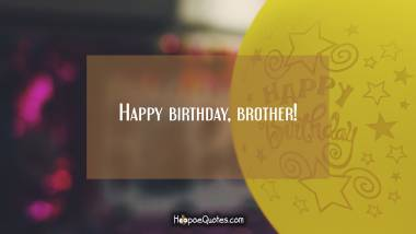 Happy birthday, brother! Quotes
