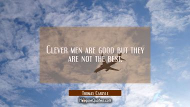 Clever men are good but they are not the best.