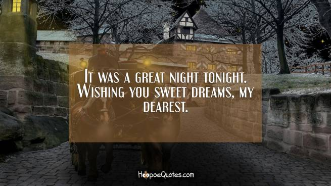 It was a great night tonight. Wishing you sweet dreams, my dearest.