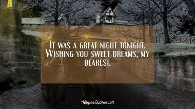 It was a great night tonight. Wishing you sweet dreams, my dearest. Good Night Quotes