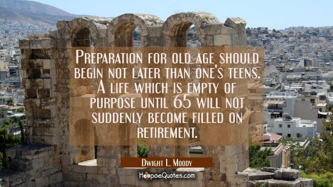 Preparation for old age should begin not later than one's teens. A life which is empty of purpose u