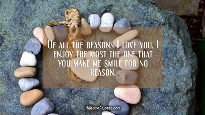 Of all the reasons I love you, I enjoy the most the one that you make me smile for no reason.