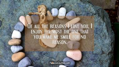 Of all the reasons I love you, I enjoy the most the one that you make me smile for no reason. I Love You Quotes