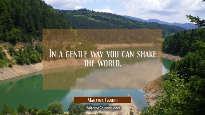 In a gentle way you can shake the world.