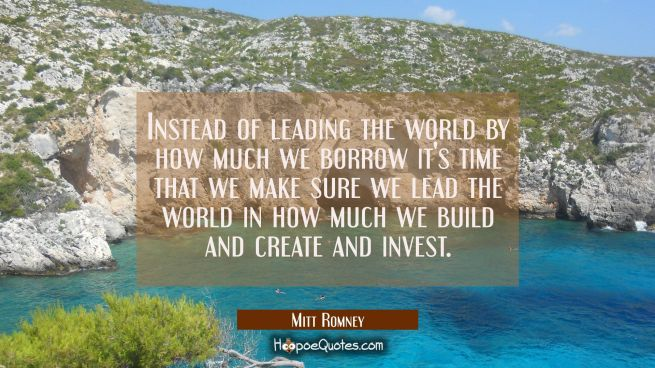 Instead of leading the world by how much we borrow it's time that we make sure we lead the world in