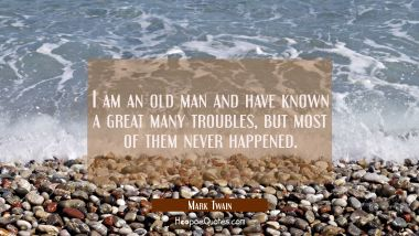 I am an old man and have known a great many troubles but most of them never happened. Mark Twain Quotes