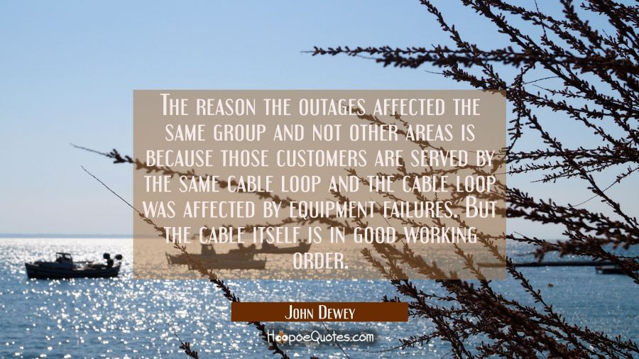 The reason the outages affected the same group and not other areas is because those customers are s John Dewey Quotes
