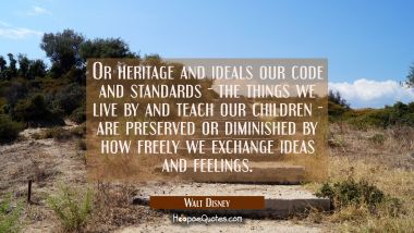 Or heritage and ideals our code and standards - the things we live by and teach our children - are