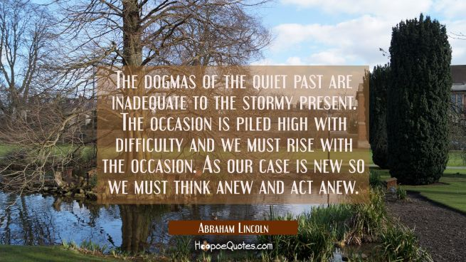 The dogmas of the quiet past are inadequate to the stormy present. The occasion is piled high with