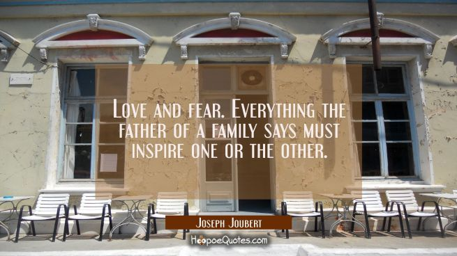 Love and fear. Everything the father of a family says must inspire one or the other.