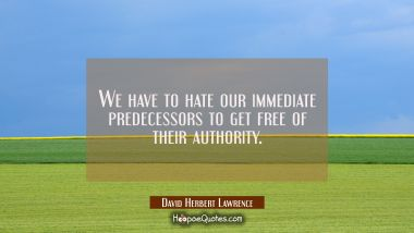We have to hate our immediate predecessors to get free of their authority.
