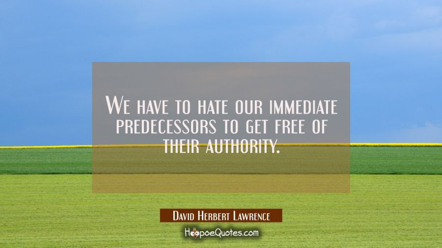 We have to hate our immediate predecessors to get free of their authority. David Herbert Lawrence Quotes