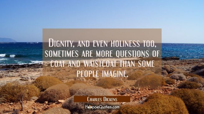 Dignity and even holiness too sometimes are more questions of coat and waistcoat than some people i