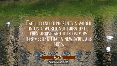 Each friend represents a world in us a world not born until they arrive and it is only by this meet