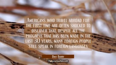 Americans who travel abroad for the first time are often shocked to discover that despite all the p Dave Barry Quotes