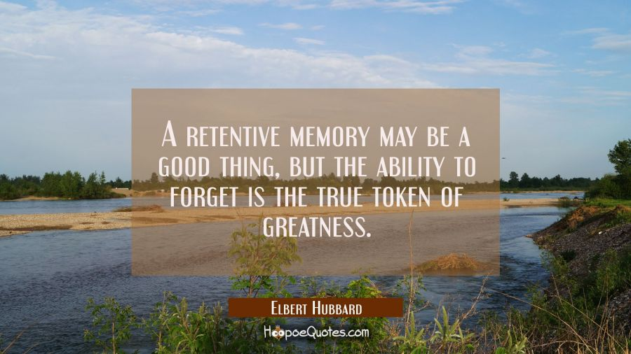 A retentive memory may be a good thing but the ability to forget is the true token of greatness. Elbert Hubbard Quotes