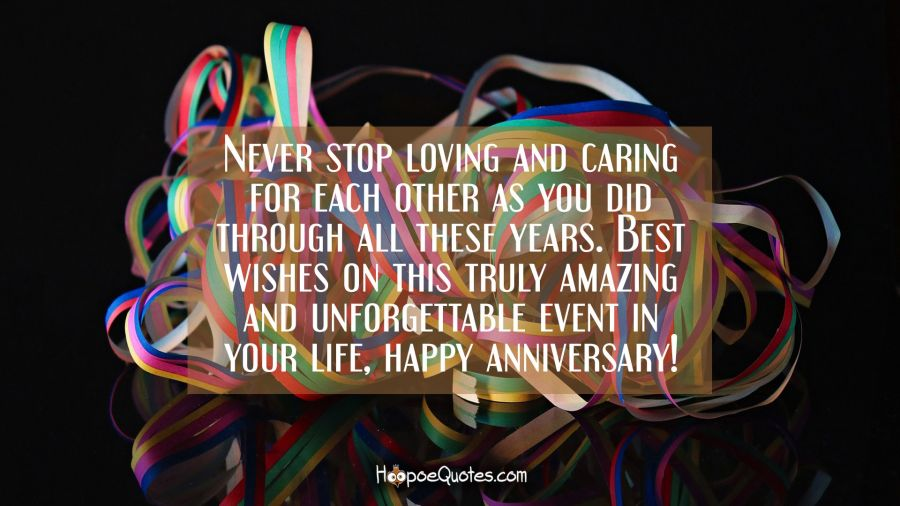 Never stop loving and caring for each other as you did through all these years. Best wishes on this truly amazing and unforgettable event in your life, happy anniversary! Anniversary Quotes