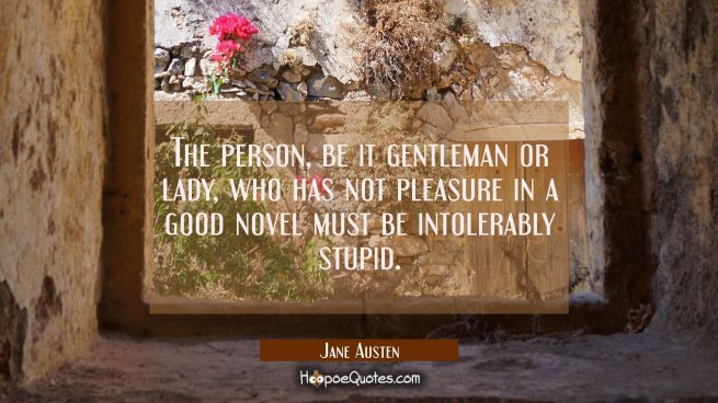 The person be it gentleman or lady who has not pleasure in a good novel must be intolerably stupid.