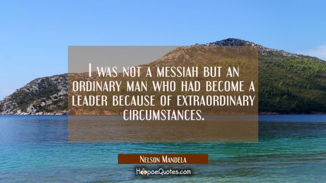 I was not a messiah but an ordinary man who had become a leader because of extraordinary circumstan
