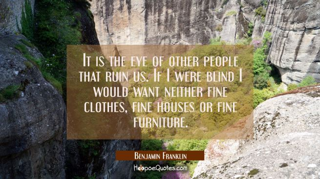 It is the eye of other people that ruin us. If I were blind I would want neither fine clothes fine