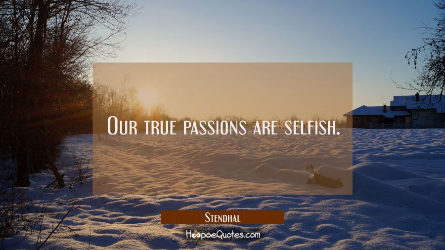 Our true passions are selfish. Stendhal Quotes