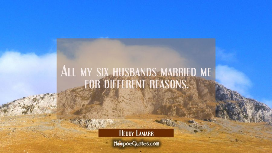 All my six husbands married me for different reasons. Hedy Lamarr Quotes