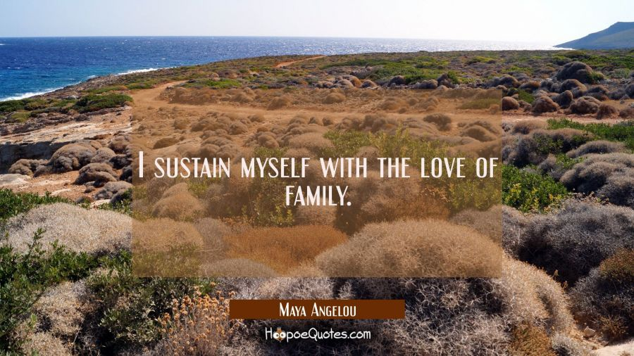 I sustain myself with the love of family. Maya Angelou Quotes
