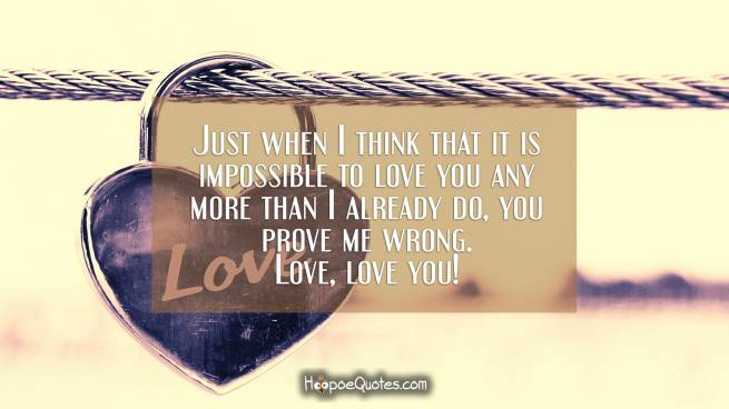 Just when I think that it is impossible to love you any more than I already do, you prove me wrong. Love, love you!
