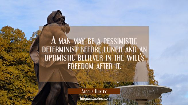 A man may be a pessimistic determinist before lunch and an optimistic believer in the will's freedo
