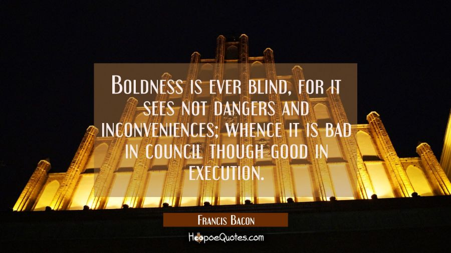 Boldness is ever blind for it sees not dangers and inconveniences whence it is bad in council thoug Francis Bacon Quotes