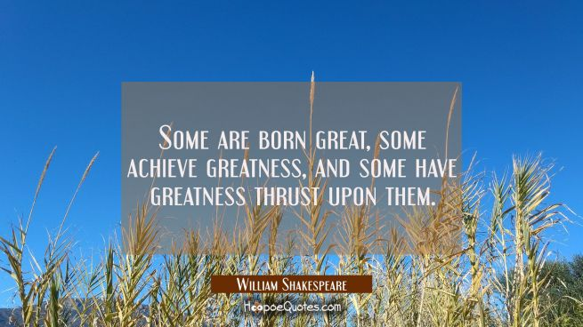 Some are born great some achieve greatness and some have greatness thrust upon them.