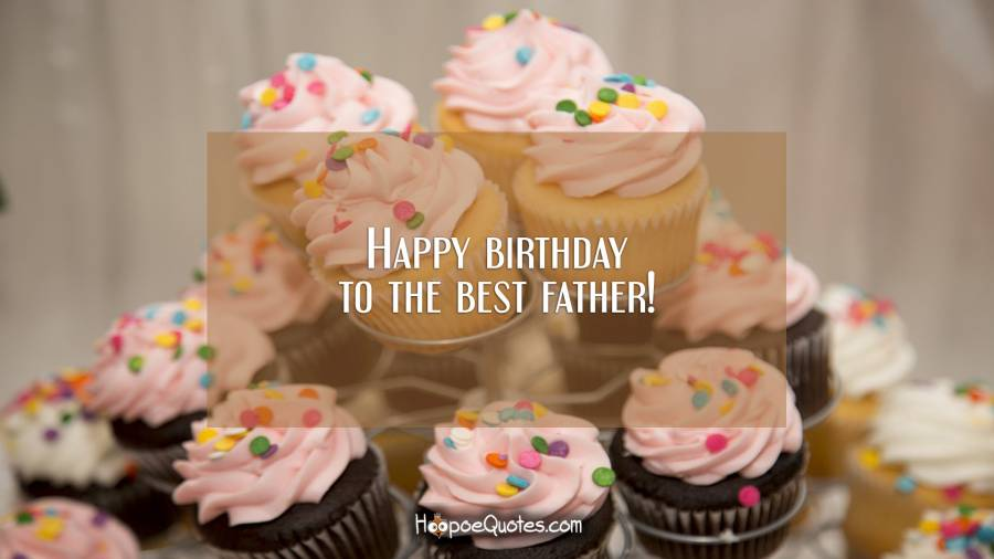 Happy birthday to the best father! Birthday Quotes