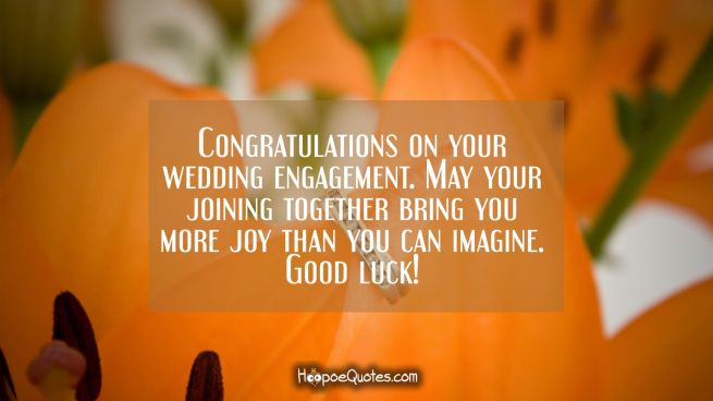 Congratulations on your wedding engagement. May your joining together bring you more joy than you can imagine. Good luck!