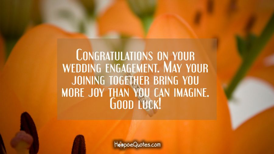 Congratulations on your wedding engagement. May your joining together bring you more joy than you can imagine. Good luck! Engagement Quotes